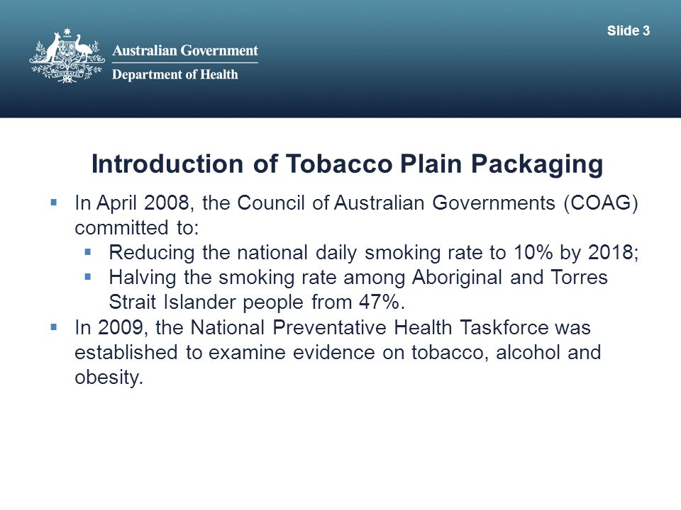 Introduction of Tobacco Plain Packaging  In April 2008, the Council of Australian Governments (COAG) committed to:  Reducing the national daily smoking rate to 10% by 2018;  Halving the smoking rate among Aboriginal and Torres Strait Islander people from 47%.
