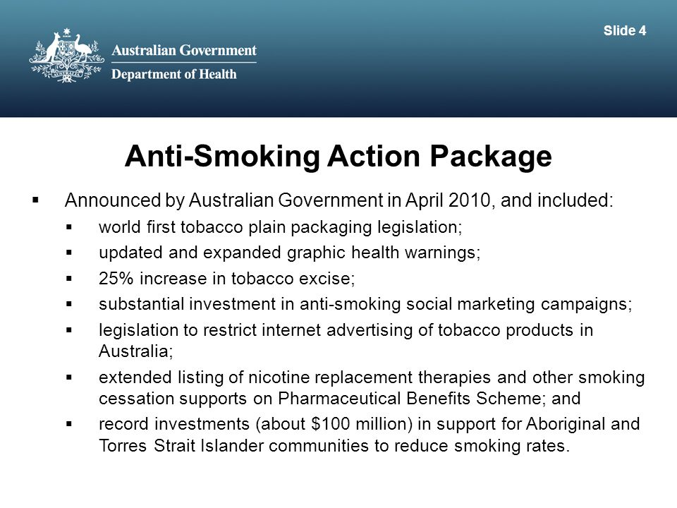 Anti-Smoking Action Package  Announced by Australian Government in April 2010, and included:  world first tobacco plain packaging legislation;  updated and expanded graphic health warnings;  25% increase in tobacco excise;  substantial investment in anti-smoking social marketing campaigns;  legislation to restrict internet advertising of tobacco products in Australia;  extended listing of nicotine replacement therapies and other smoking cessation supports on Pharmaceutical Benefits Scheme; and  record investments (about $100 million) in support for Aboriginal and Torres Strait Islander communities to reduce smoking rates.