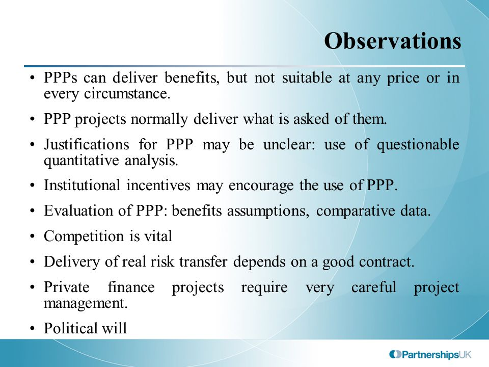 Observations PPPs can deliver benefits, but not suitable at any price or in every circumstance. PPP projects normally deliver what is asked of them. J