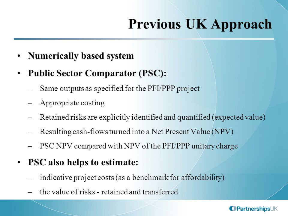 Previous UK Approach Numerically based system Public Sector Comparator (PSC): –Same outputs as specified for the PFI/PPP project –Appropriate costing