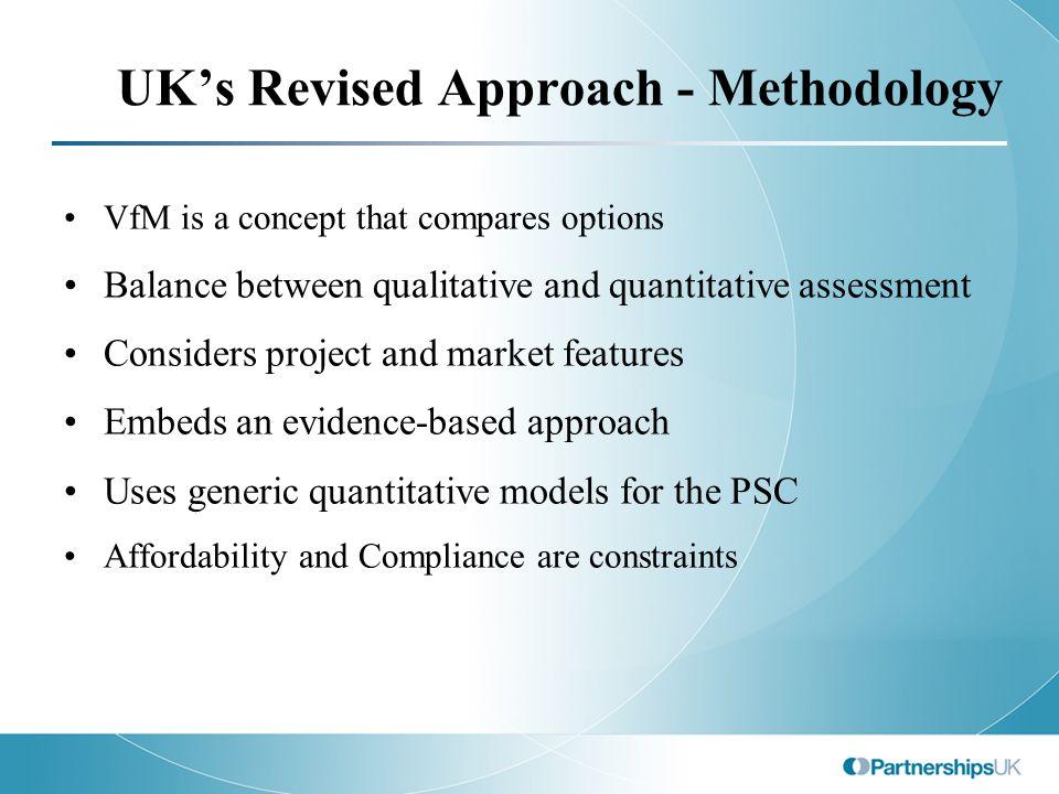 UK's Revised Approach - Methodology VfM is a concept that compares options Balance between qualitative and quantitative assessment Considers project a