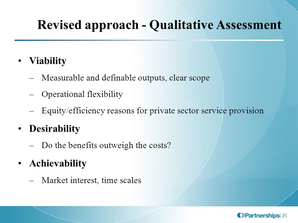 Revised approach - Qualitative Assessment Viability –Measurable and definable outputs, clear scope –Operational flexibility –Equity/efficiency reasons