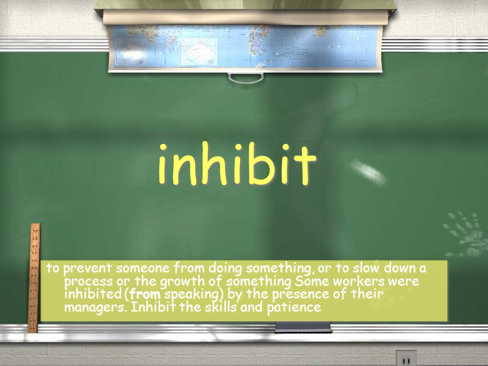 inhibit to prevent someone from doing something, or to slow down a process or the growth of something Some workers were inhibited (from speaking) by the presence of their managers.