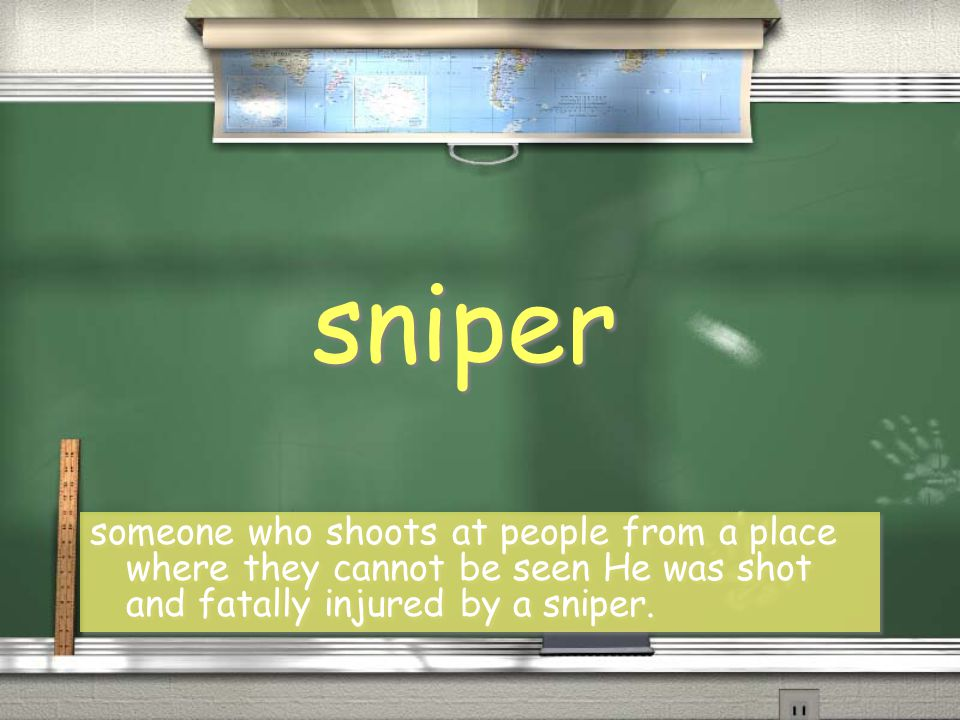sniper someone who shoots at people from a place where they cannot be seen He was shot and fatally injured by a sniper.