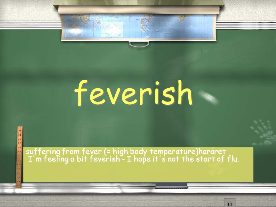 feverish suffering from fever (= high body temperature)hararet I m feeling a bit feverish - I hope it s not the start of flu.