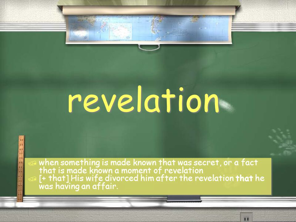 revelation / when something is made known that was secret, or a fact that is made known a moment of revelation / [+ that] His wife divorced him after