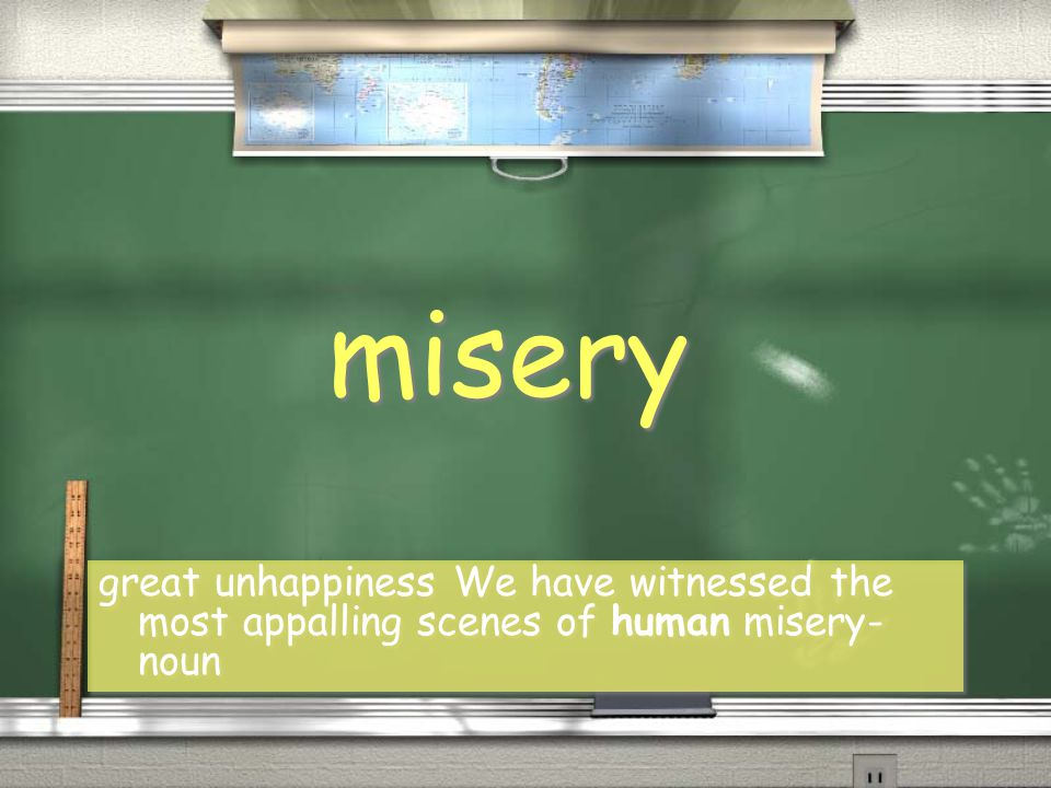 misery great unhappiness We have witnessed the most appalling scenes of human misery- noun