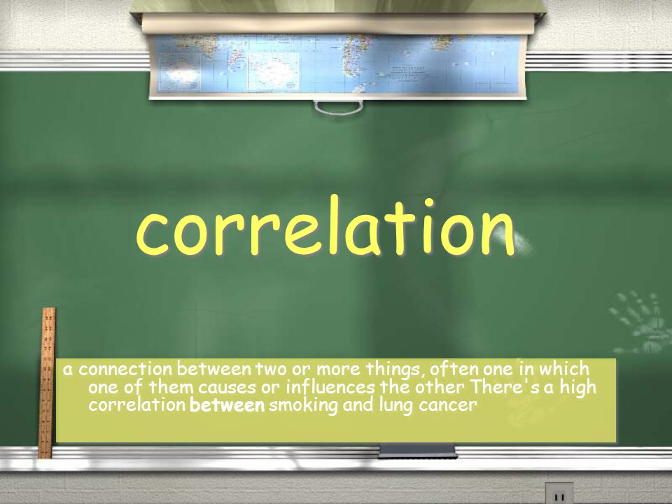 correlation a connection between two or more things, often one in which one of them causes or influences the other There's a high correlation between