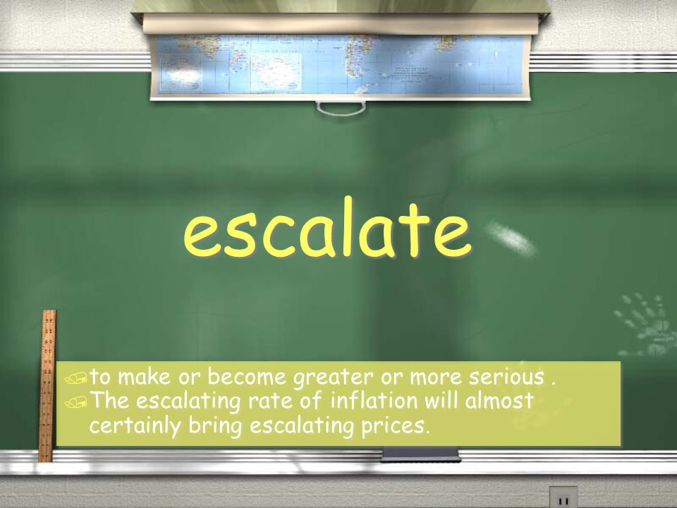 escalate / to make or become greater or more serious. / The escalating rate of inflation will almost certainly bring escalating prices. / to make or b