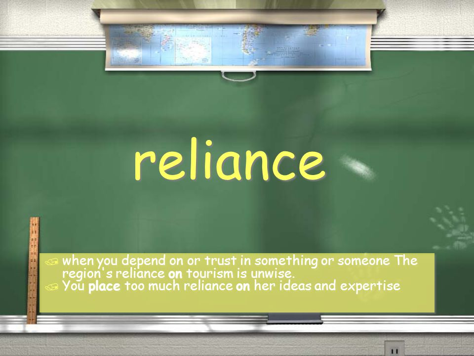 reliance / when you depend on or trust in something or someone The region's reliance on tourism is unwise. / You place too much reliance on her ideas