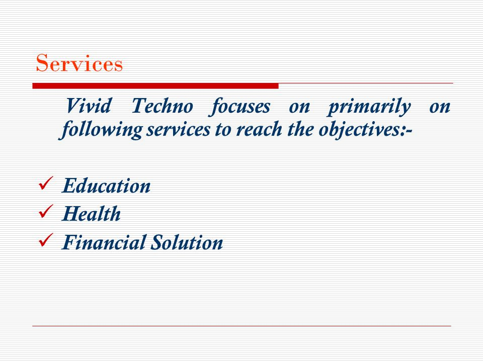 Services Vivid Techno focuses on primarily on following services to reach the objectives:- Education Health Financial Solution