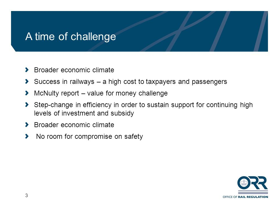 3 A time of challenge Broader economic climate Success in railways – a high cost to taxpayers and passengers McNulty report – value for money challenge Step-change in efficiency in order to sustain support for continuing high levels of investment and subsidy Broader economic climate No room for compromise on safety