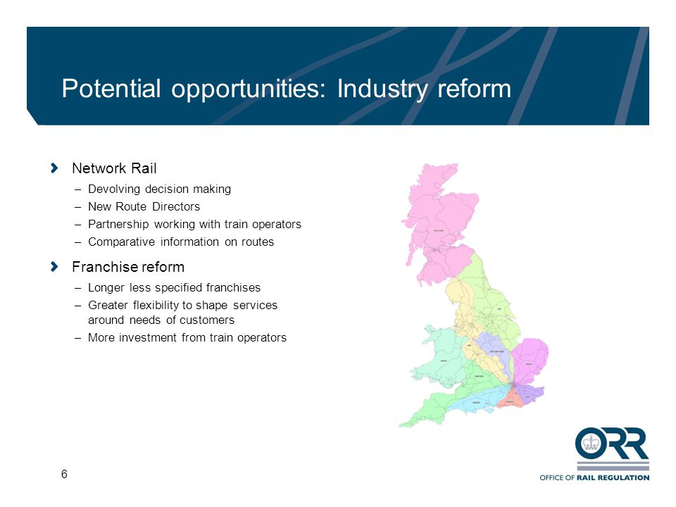 6 Potential opportunities: Industry reform Network Rail –Devolving decision making –New Route Directors –Partnership working with train operators –Comparative information on routes Franchise reform –Longer less specified franchises –Greater flexibility to shape services around needs of customers –More investment from train operators