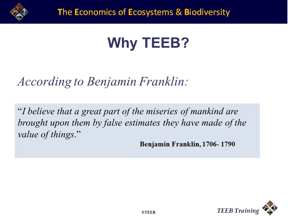 TEEB Training According to Benjamin Franklin: I believe that a great part of the miseries of mankind are brought upon them by false estimates they have made of the value of things. Benjamin Franklin, 1706- 1790 Why TEEB.