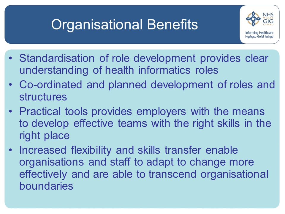Organisational Benefits Standardisation of role development provides clear understanding of health informatics roles Co-ordinated and planned development of roles and structures Practical tools provides employers with the means to develop effective teams with the right skills in the right place Increased flexibility and skills transfer enable organisations and staff to adapt to change more effectively and are able to transcend organisational boundaries