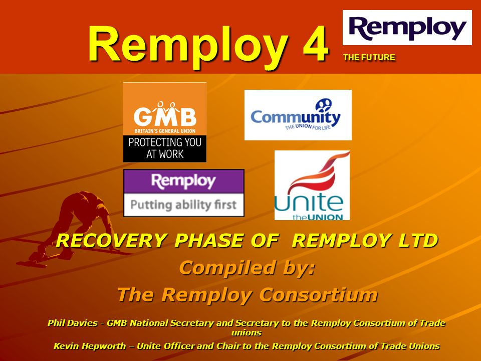 RECOVERY PHASE OF REMPLOY LTD Compiled by: The Remploy Consortium Phil Davies - GMB National Secretary and Secretary to the Remploy Consortium of Trad
