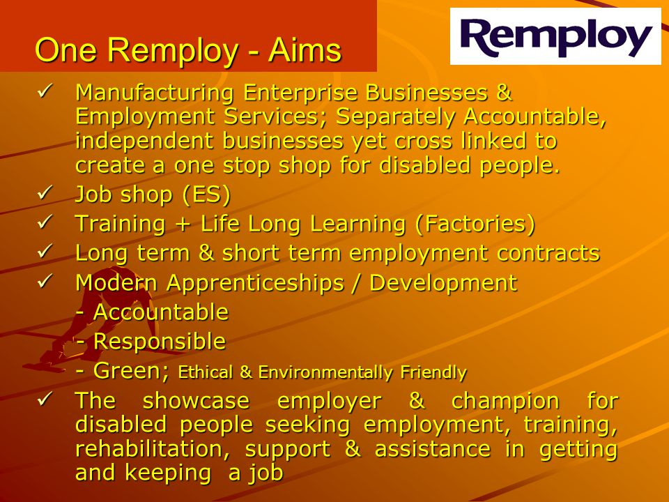 One Remploy - Aims Manufacturing Enterprise Businesses & Employment Services; Separately Accountable, independent businesses yet cross linked to creat