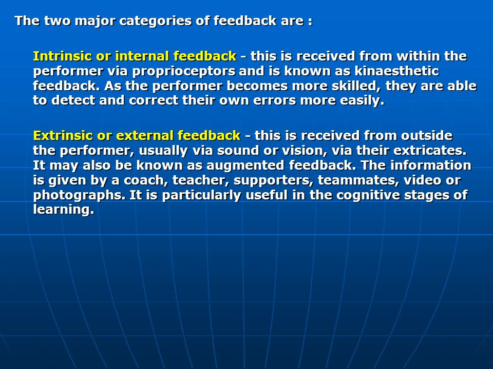 The two major categories of feedback are : Intrinsic or internal feedback - this is received from within the performer via proprioceptors and is known as kinaesthetic feedback.