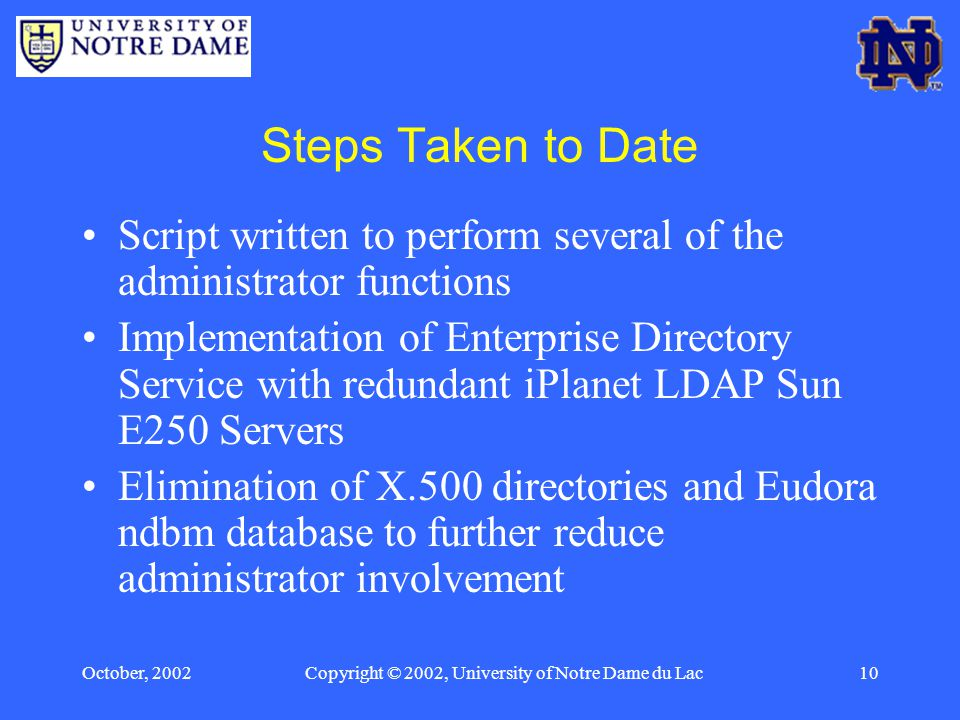 October, 2002Copyright © 2002, University of Notre Dame du Lac10 Steps Taken to Date Script written to perform several of the administrator functions Implementation of Enterprise Directory Service with redundant iPlanet LDAP Sun E250 Servers Elimination of X.500 directories and Eudora ndbm database to further reduce administrator involvement