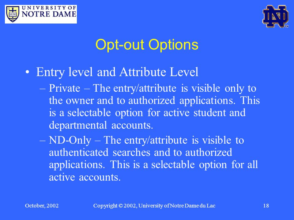 October, 2002Copyright © 2002, University of Notre Dame du Lac18 Opt-out Options Entry level and Attribute Level –Private – The entry/attribute is visible only to the owner and to authorized applications.