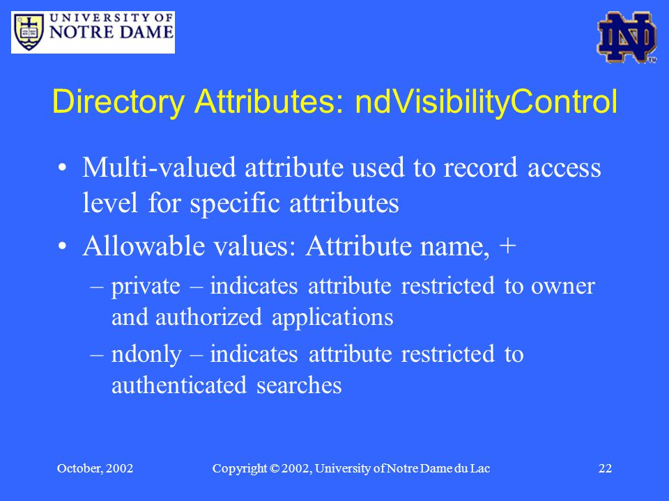 October, 2002Copyright © 2002, University of Notre Dame du Lac22 Directory Attributes: ndVisibilityControl Multi-valued attribute used to record access level for specific attributes Allowable values: Attribute name, + –private – indicates attribute restricted to owner and authorized applications –ndonly – indicates attribute restricted to authenticated searches