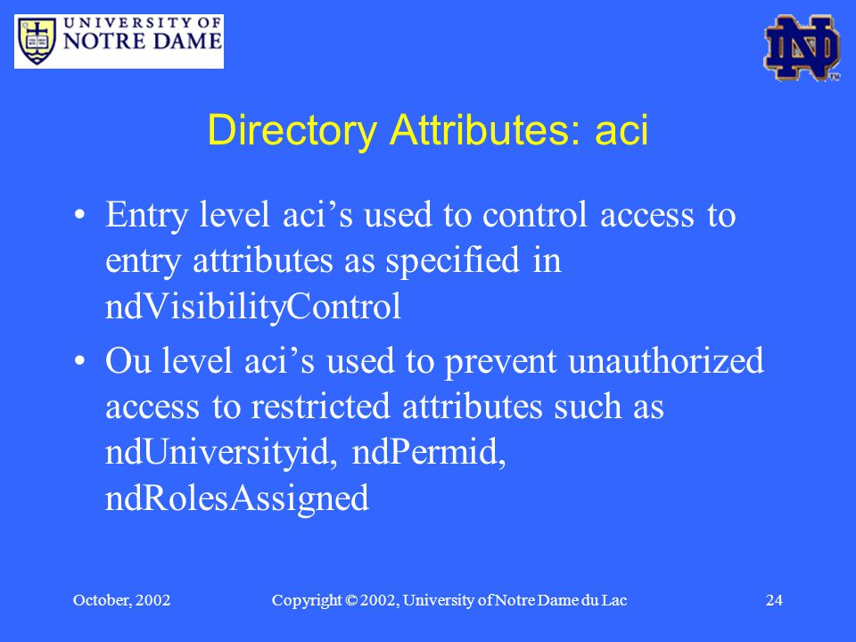 October, 2002Copyright © 2002, University of Notre Dame du Lac24 Directory Attributes: aci Entry level aci's used to control access to entry attributes as specified in ndVisibilityControl Ou level aci's used to prevent unauthorized access to restricted attributes such as ndUniversityid, ndPermid, ndRolesAssigned