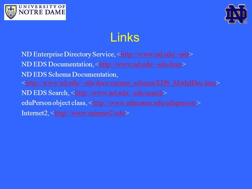 Links ND Enterprise Directory Service, http://www.nd.edu/~eds ND EDS Documentation, http://www.nd.edu/~eds/docs ND EDS Schema Documentation, http://www.nd.edu/~eds/docs/current_schema/EDS_ModelDoc.htm ND EDS Search, http://www.nd.edu/~eds/search eduPerson object class, http://www.educause.edu/eduperson/ Internet2, http://www.internet2.edu