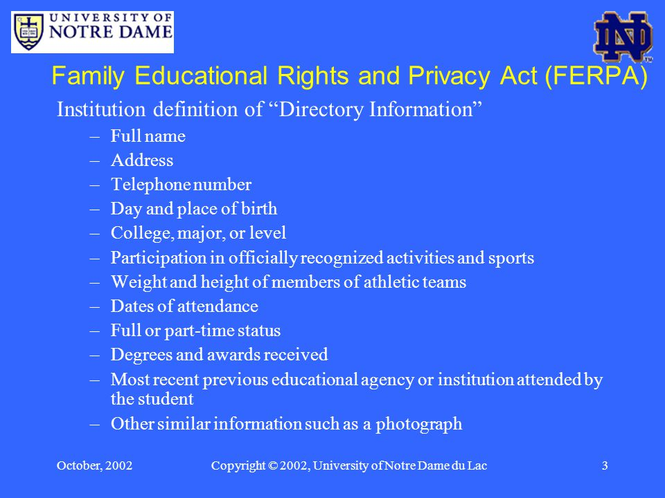 October, 2002Copyright © 2002, University of Notre Dame du Lac3 Family Educational Rights and Privacy Act (FERPA) Institution definition of Directory Information –Full name –Address –Telephone number –Day and place of birth –College, major, or level –Participation in officially recognized activities and sports –Weight and height of members of athletic teams –Dates of attendance –Full or part-time status –Degrees and awards received –Most recent previous educational agency or institution attended by the student –Other similar information such as a photograph