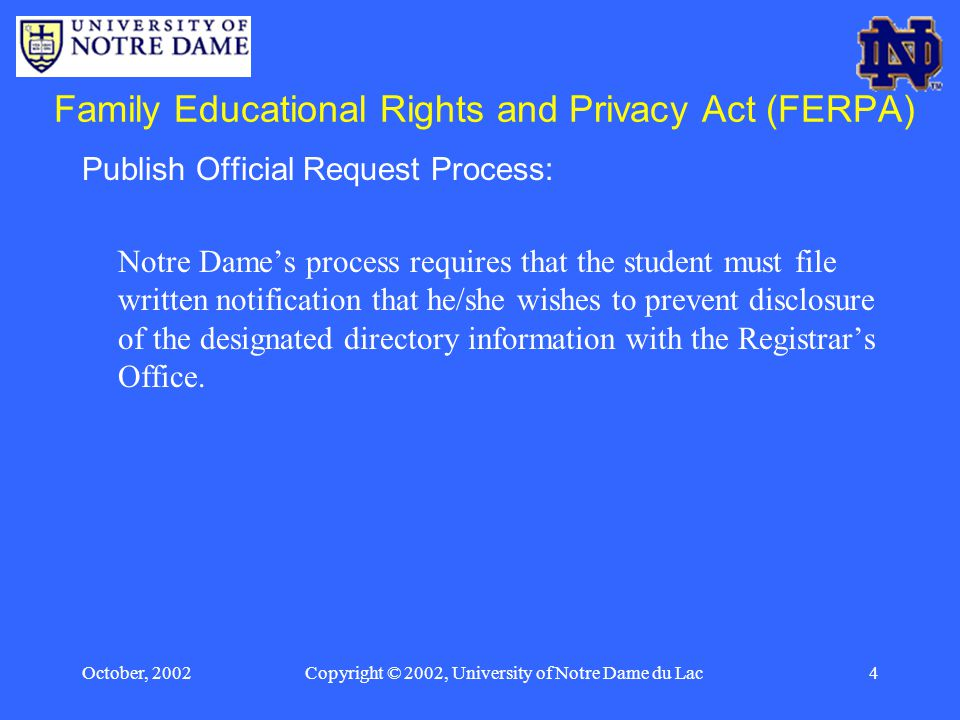 October, 2002Copyright © 2002, University of Notre Dame du Lac4 Family Educational Rights and Privacy Act (FERPA) Publish Official Request Process: Notre Dame's process requires that the student must file written notification that he/she wishes to prevent disclosure of the designated directory information with the Registrar's Office.