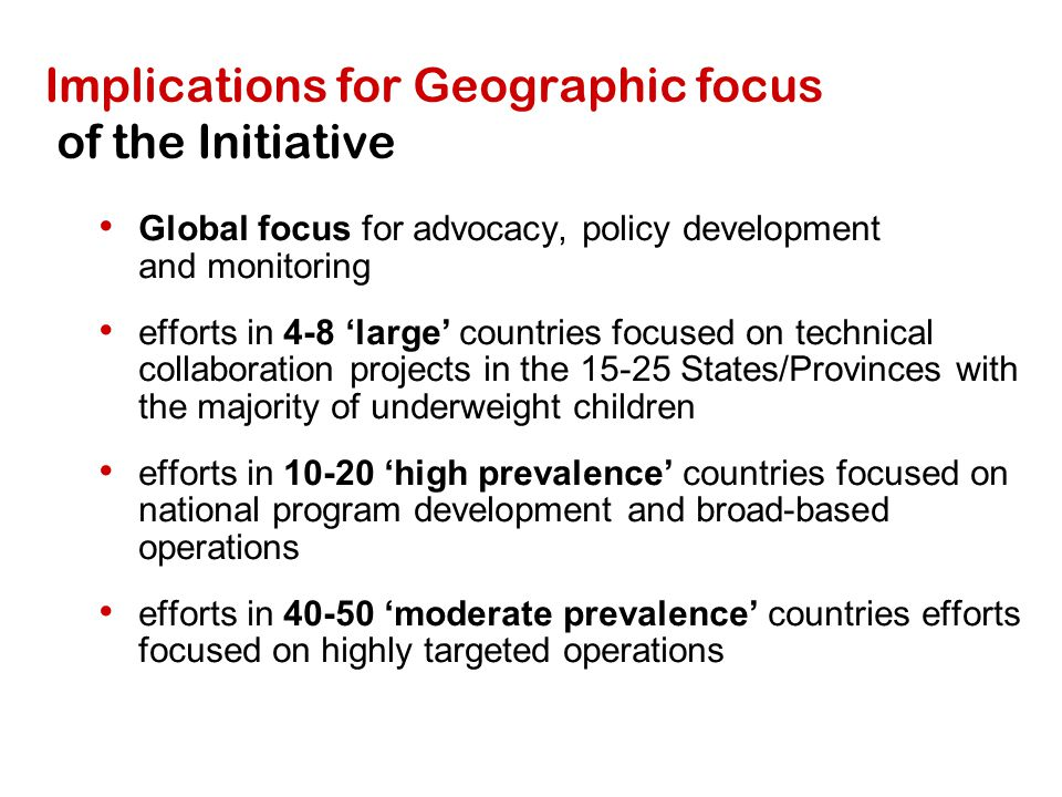 Implications for Geographic focus of the Initiative Global focus for advocacy, policy development and monitoring efforts in 4-8 'large' countries focused on technical collaboration projects in the 15-25 States/Provinces with the majority of underweight children efforts in 10-20 'high prevalence' countries focused on national program development and broad-based operations efforts in 40-50 'moderate prevalence' countries efforts focused on highly targeted operations