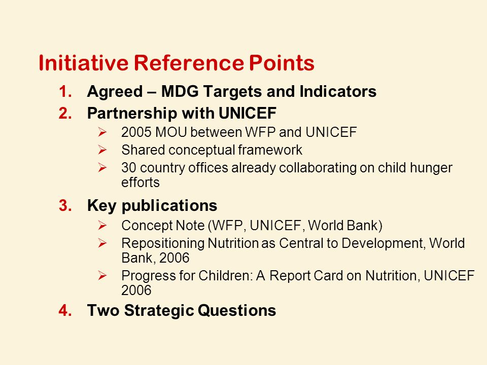 Initiative Reference Points 1.Agreed – MDG Targets and Indicators 2.Partnership with UNICEF  2005 MOU between WFP and UNICEF  Shared conceptual framework  30 country offices already collaborating on child hunger efforts 3.Key publications  Concept Note (WFP, UNICEF, World Bank)  Repositioning Nutrition as Central to Development, World Bank, 2006  Progress for Children: A Report Card on Nutrition, UNICEF 2006 4.Two Strategic Questions