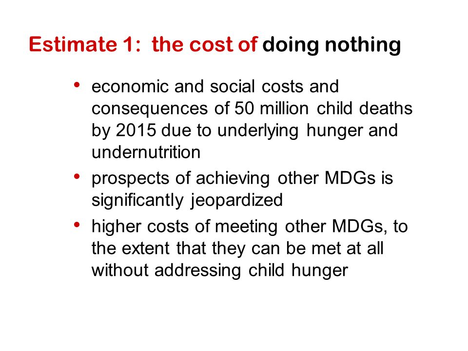 Estimate 1: the cost of doing nothing economic and social costs and consequences of 50 million child deaths by 2015 due to underlying hunger and undernutrition prospects of achieving other MDGs is significantly jeopardized higher costs of meeting other MDGs, to the extent that they can be met at all without addressing child hunger
