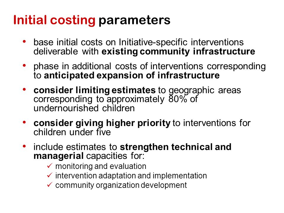 Initial costing parameters base initial costs on Initiative-specific interventions deliverable with existing community infrastructure phase in additional costs of interventions corresponding to anticipated expansion of infrastructure consider limiting estimates to geographic areas corresponding to approximately 80% of undernourished children consider giving higher priority to interventions for children under five include estimates to strengthen technical and managerial capacities for: monitoring and evaluation intervention adaptation and implementation community organization development