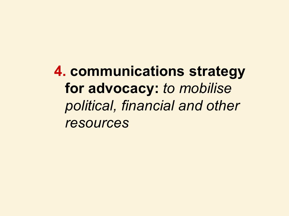 4. communications strategy for advocacy: to mobilise political, financial and other resources