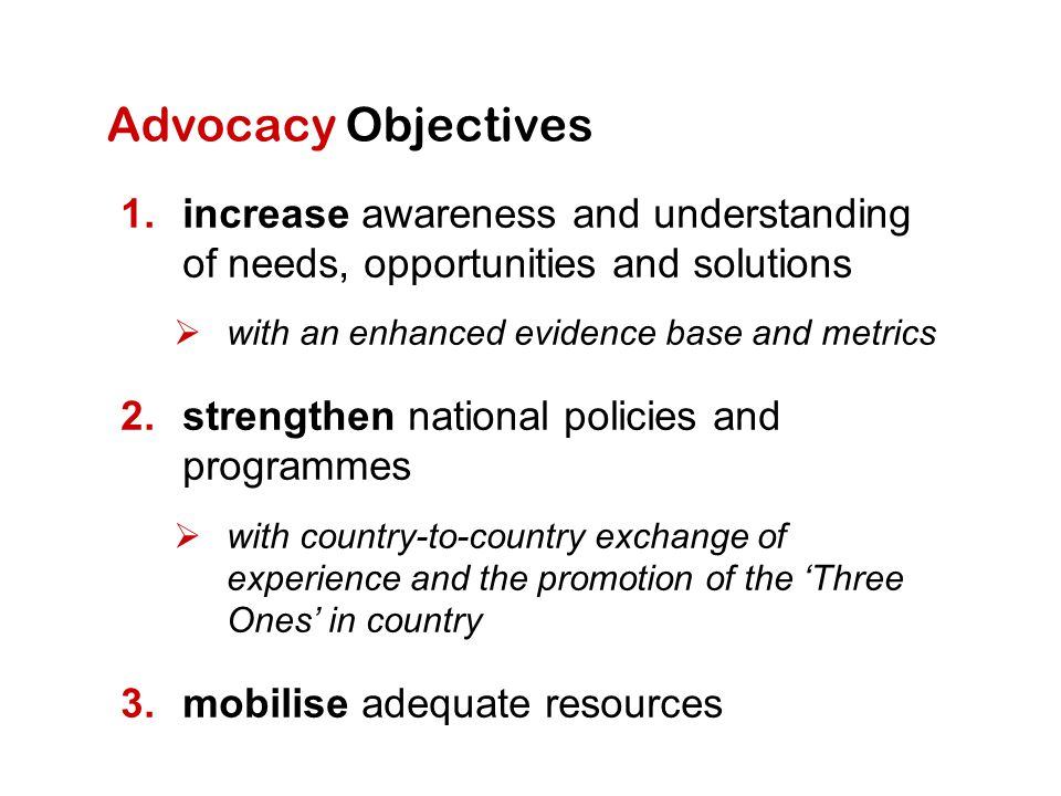 Advocacy Objectives 1.increase awareness and understanding of needs, opportunities and solutions  with an enhanced evidence base and metrics 2.strengthen national policies and programmes  with country-to-country exchange of experience and the promotion of the 'Three Ones' in country 3.mobilise adequate resources