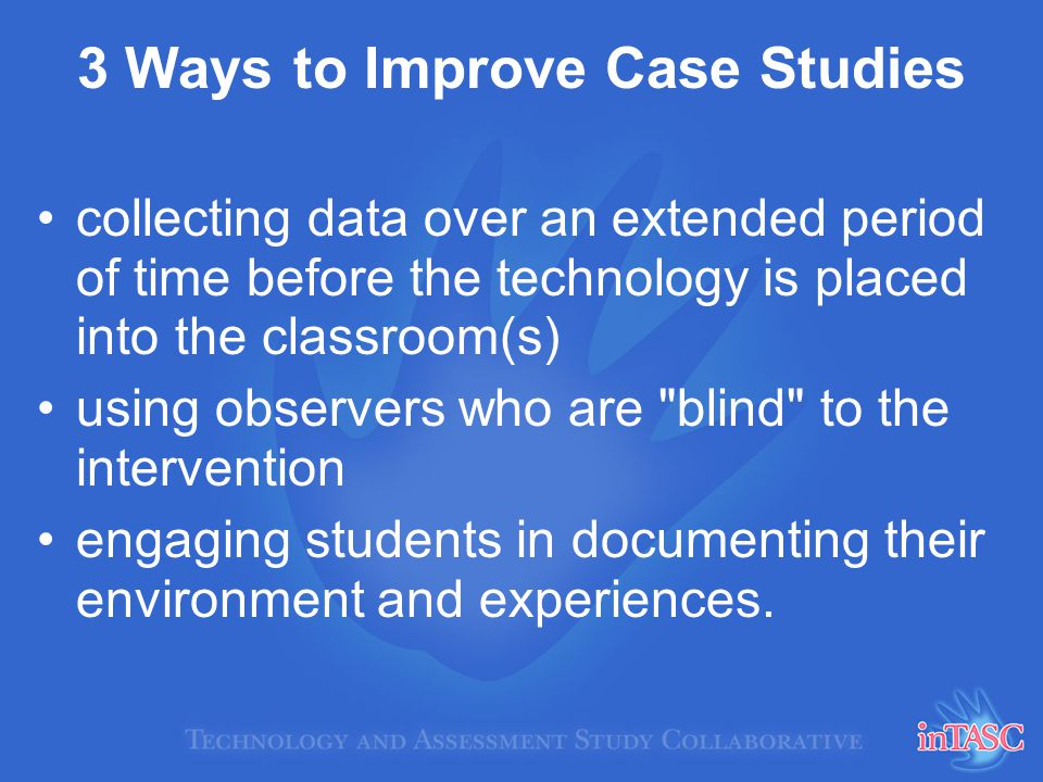3 Ways to Improve Case Studies collecting data over an extended period of time before the technology is placed into the classroom(s) using observers w