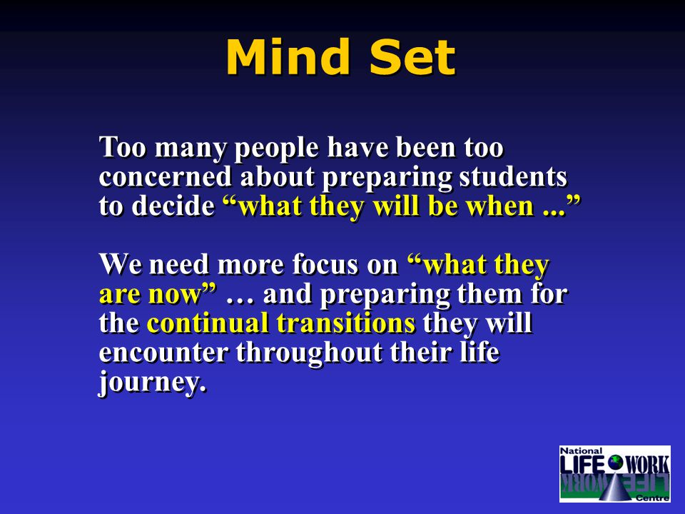 Too many people have been too concerned about preparing students to decide what they will be when... We need more focus on what they are now … and preparing them for the continual transitions they will encounter throughout their life journey.