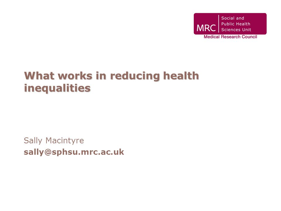 What works in reducing health inequalities Sally Macintyre sally@sphsu.mrc.ac.uk