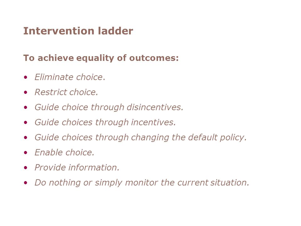 Intervention ladder To achieve equality of outcomes: Eliminate choice.