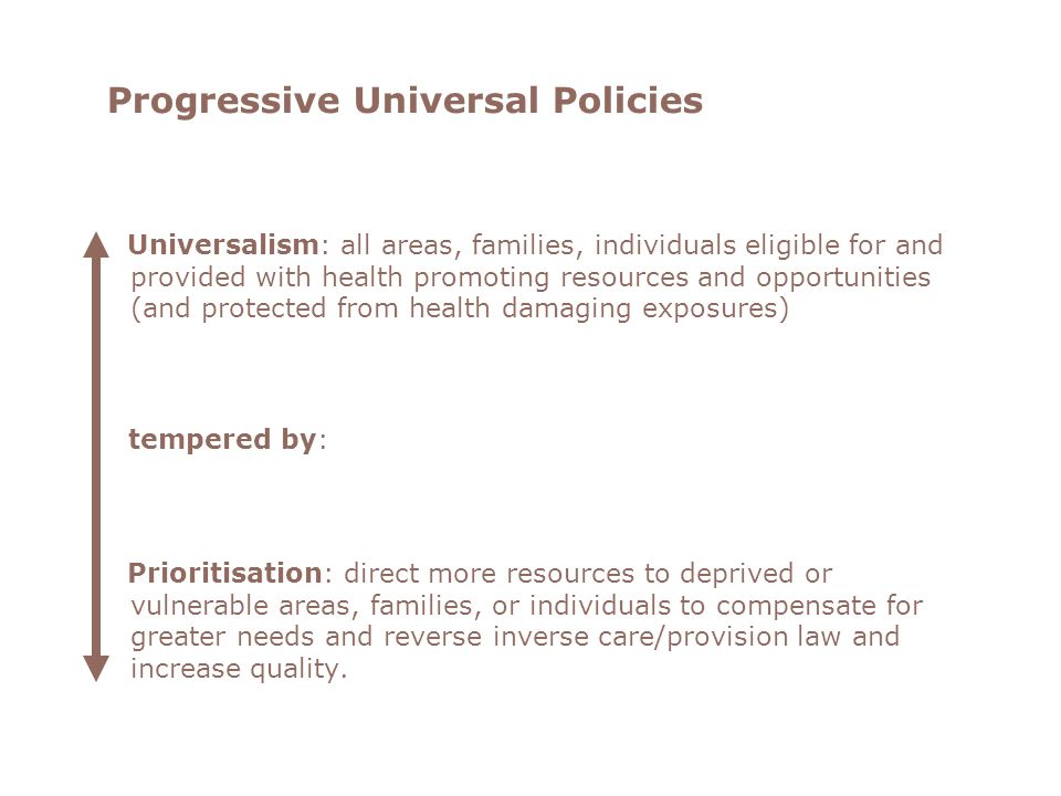 Progressive Universal Policies Universalism: all areas, families, individuals eligible for and provided with health promoting resources and opportunities (and protected from health damaging exposures) tempered by: Prioritisation: direct more resources to deprived or vulnerable areas, families, or individuals to compensate for greater needs and reverse inverse care/provision law and increase quality.