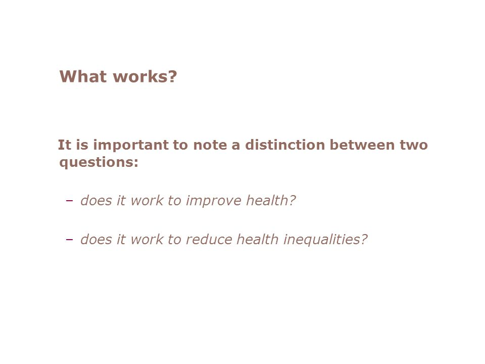 What works? It is important to note a distinction between two questions: –does it work to improve health? –does it work to reduce health inequalities?