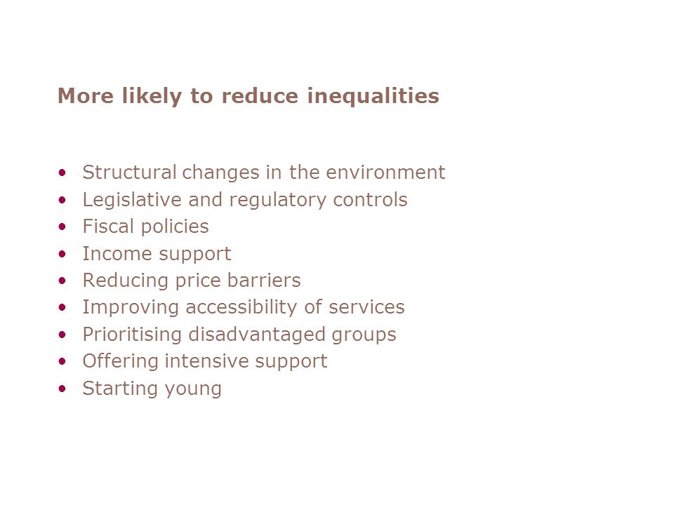 More likely to reduce inequalities Structural changes in the environment Legislative and regulatory controls Fiscal policies Income support Reducing price barriers Improving accessibility of services Prioritising disadvantaged groups Offering intensive support Starting young