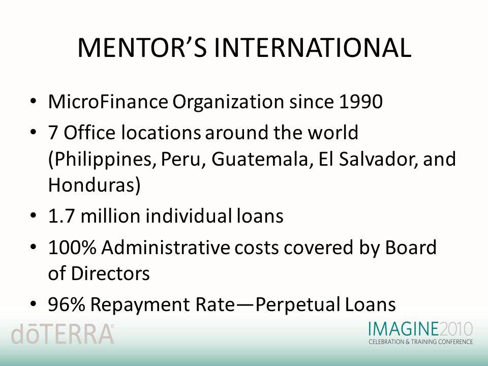 MENTOR'S INTERNATIONAL MicroFinance Organization since 1990 7 Office locations around the world (Philippines, Peru, Guatemala, El Salvador, and Hondur