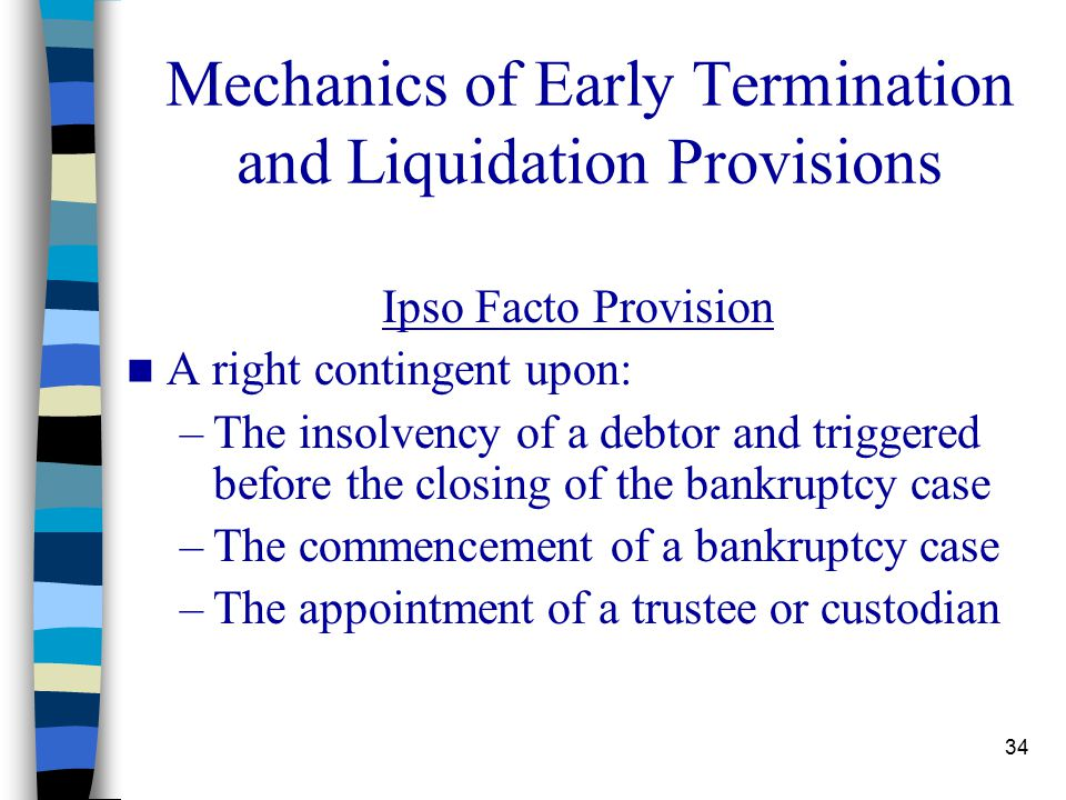 34 Mechanics of Early Termination and Liquidation Provisions Ipso Facto Provision A right contingent upon: –The insolvency of a debtor and triggered before the closing of the bankruptcy case –The commencement of a bankruptcy case –The appointment of a trustee or custodian