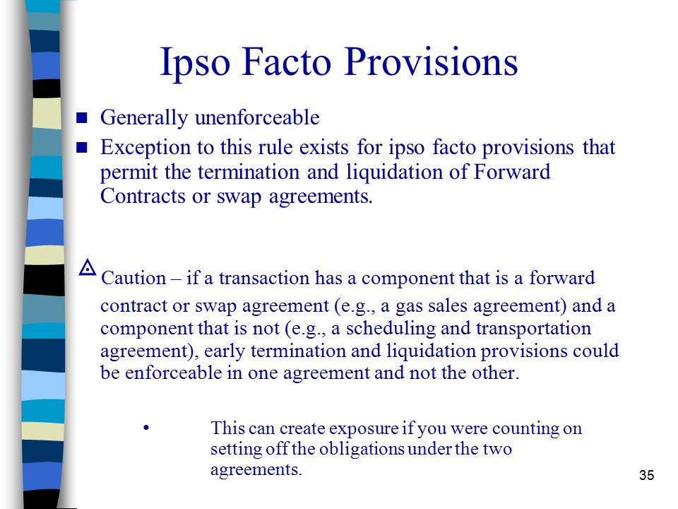 35 Ipso Facto Provisions Generally unenforceable Exception to this rule exists for ipso facto provisions that permit the termination and liquidation of Forward Contracts or swap agreements.