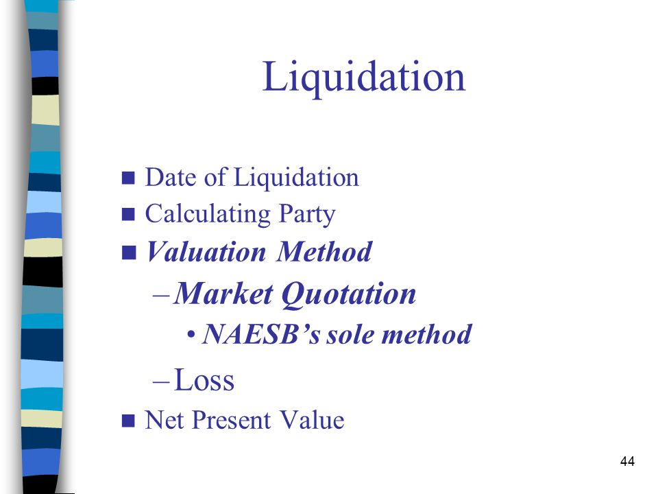 44 Liquidation Date of Liquidation Calculating Party Valuation Method –Market Quotation NAESB's sole method –Loss Net Present Value