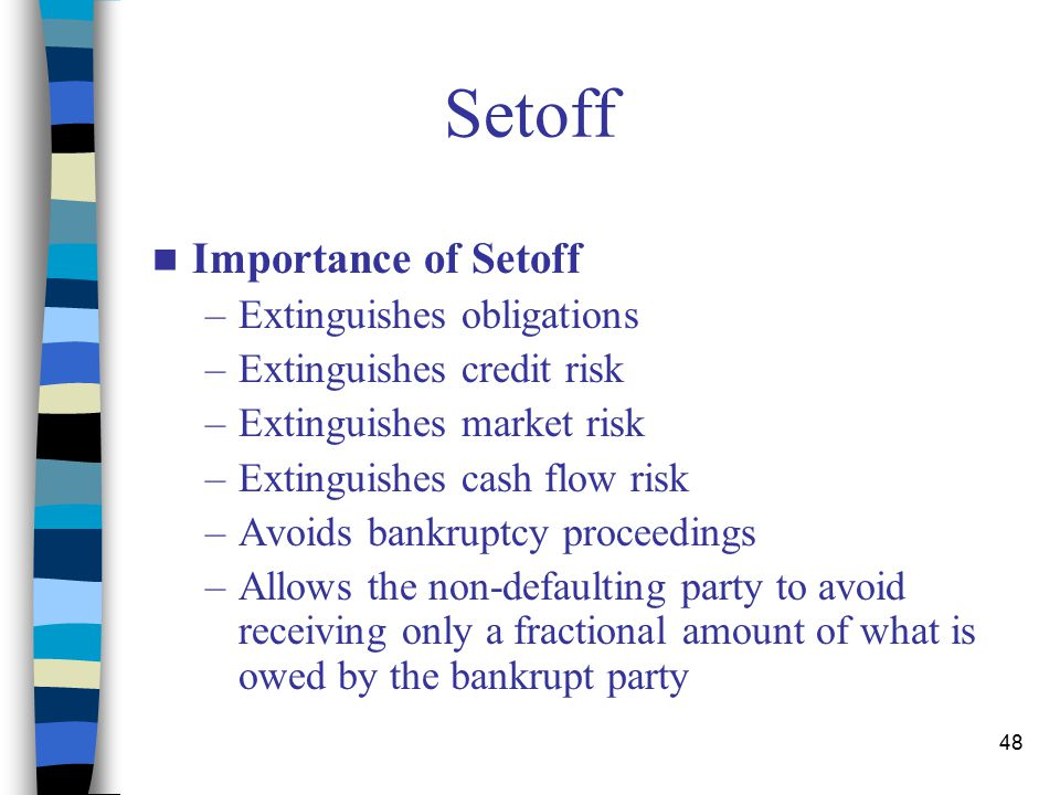 48 Setoff Importance of Setoff –Extinguishes obligations –Extinguishes credit risk –Extinguishes market risk –Extinguishes cash flow risk –Avoids bankruptcy proceedings –Allows the non-defaulting party to avoid receiving only a fractional amount of what is owed by the bankrupt party