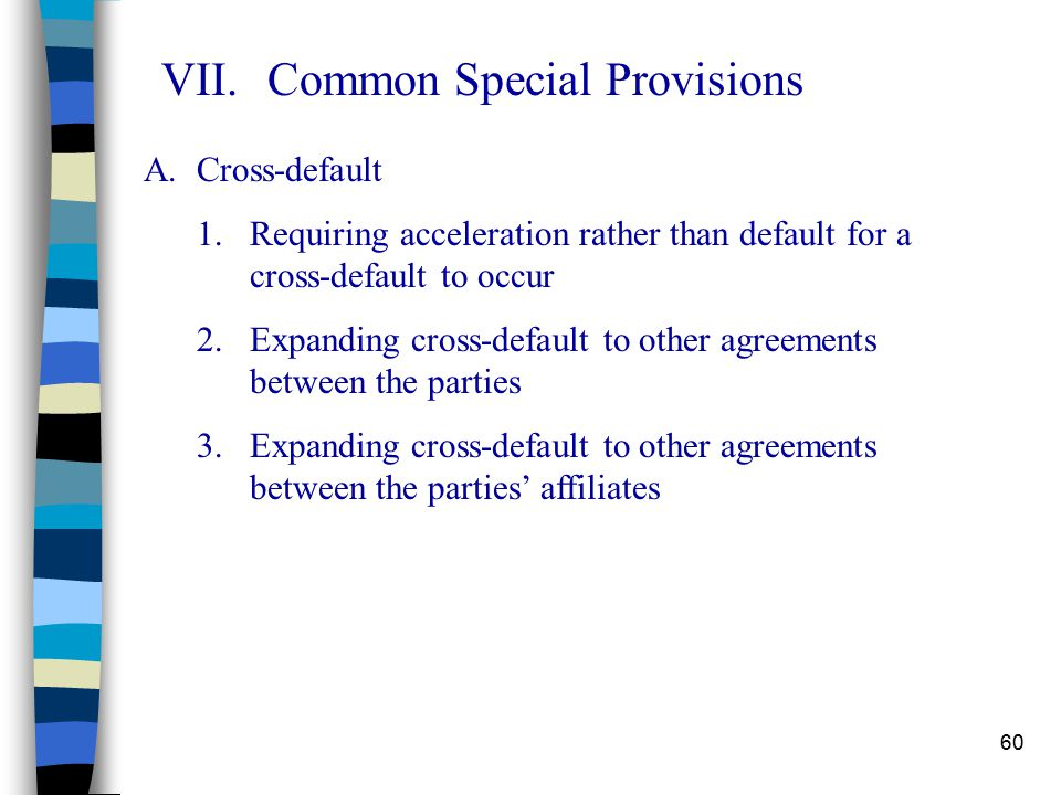 60 VII.Common Special Provisions A.Cross-default 1.Requiring acceleration rather than default for a cross-default to occur 2.Expanding cross-default to other agreements between the parties 3.Expanding cross-default to other agreements between the parties' affiliates