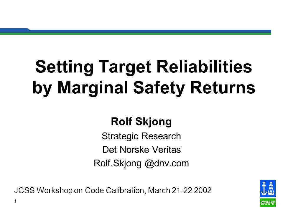 1 Setting Target Reliabilities by Marginal Safety Returns Rolf Skjong Strategic Research Det Norske Veritas Rolf.Skjong @dnv.com JCSS Workshop on Code Calibration, March 21-22 2002