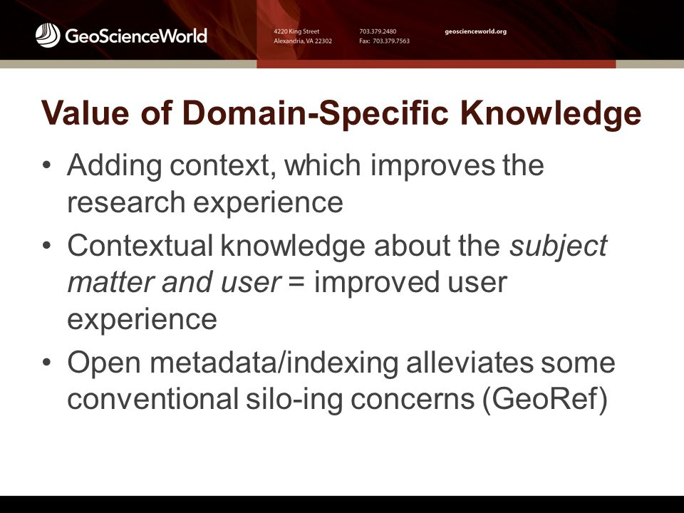 Value of Domain-Specific Knowledge Adding context, which improves the research experience Contextual knowledge about the subject matter and user = improved user experience Open metadata/indexing alleviates some conventional silo-ing concerns (GeoRef)